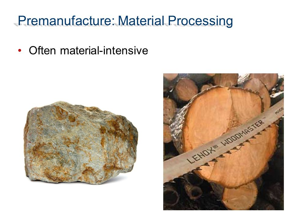 Premanufacture: Material Processing Often material-intensive