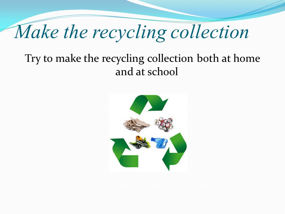 Make the recycling collection Try to make the recycling collection both at home and at school