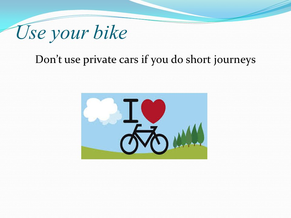 Use your bike Don't use private cars if you do short journeys