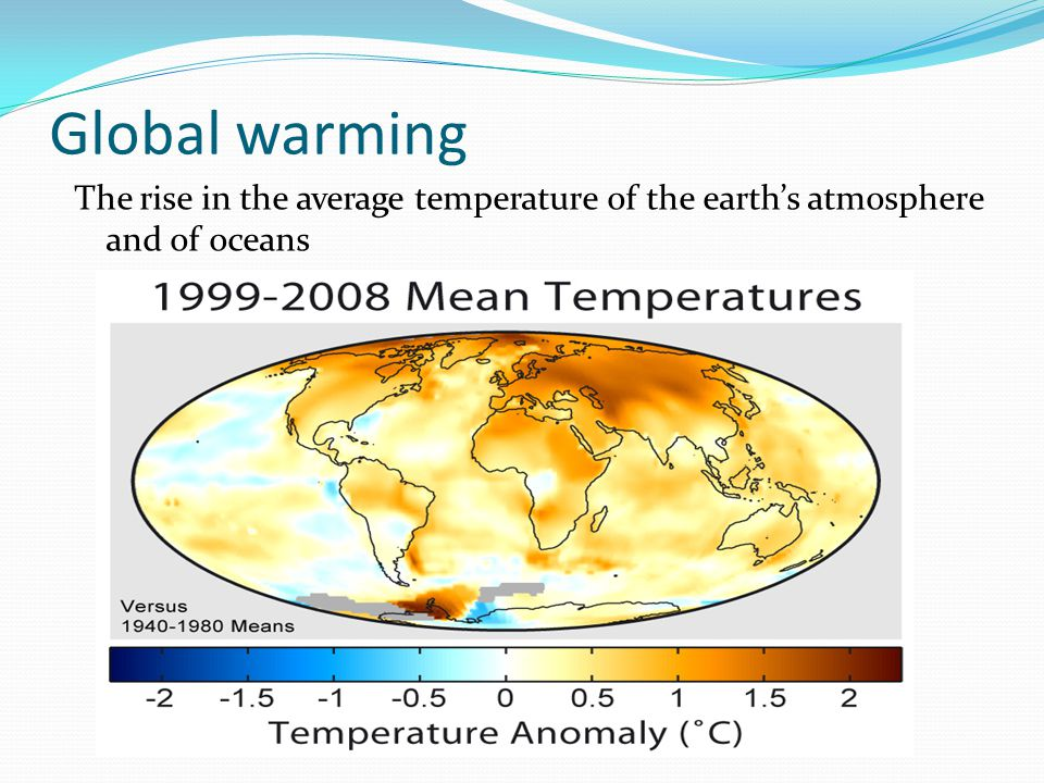 Global warming The rise in the average temperature of the earth's atmosphere and of oceans