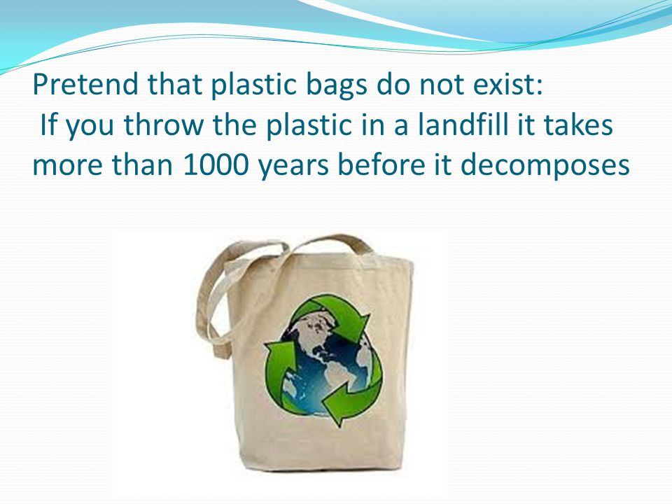 Pretend that plastic bags do not exist: If you throw the plastic in a landfill it takes more than 1000 years before it decomposes