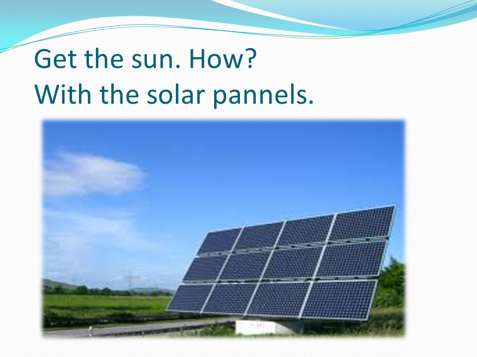 Get the sun. How With the solar pannels.