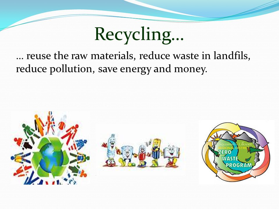 … reuse the raw materials, reduce waste in landfils, reduce pollution, save energy and money. Recycling…