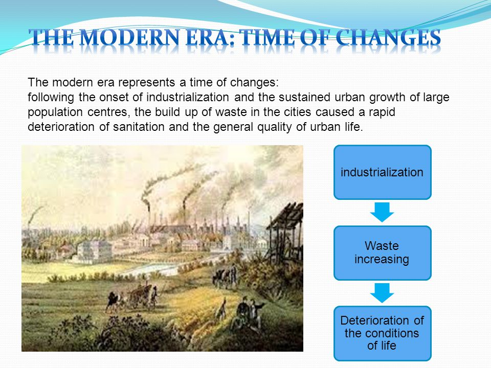 The modern era represents a time of changes: following the onset of industrialization and the sustained urban growth of large population centres, the