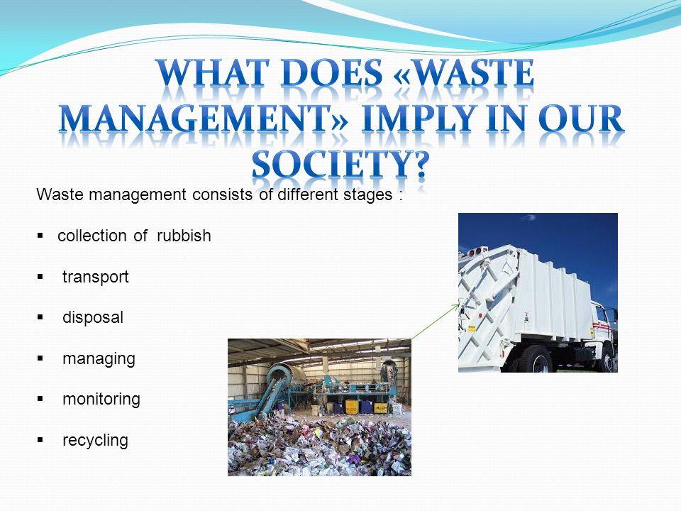Waste management consists of different stages :  collection of rubbish  transport  disposal  managing  monitoring  recycling