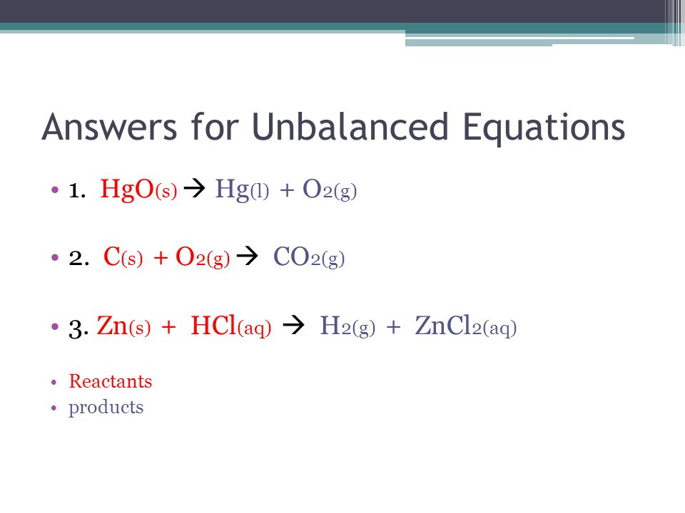 Answers for Unbalanced Equations 1. HgO (s)  Hg (l) + O 2(g) 2.