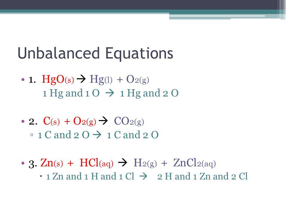 Unbalanced Equations 1. HgO (s)  Hg (l) + O 2(g) 1 Hg and 1 O  1 Hg and 2 O 2.