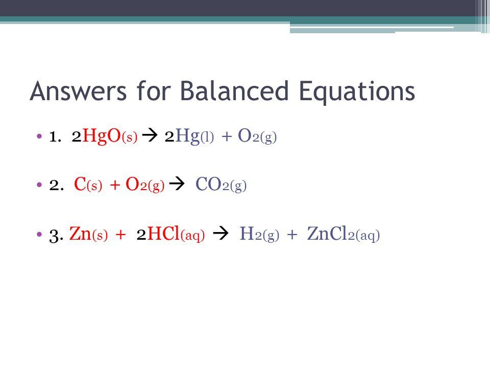 Answers for Balanced Equations 1. 2HgO (s)  2Hg (l) + O 2(g) 2.