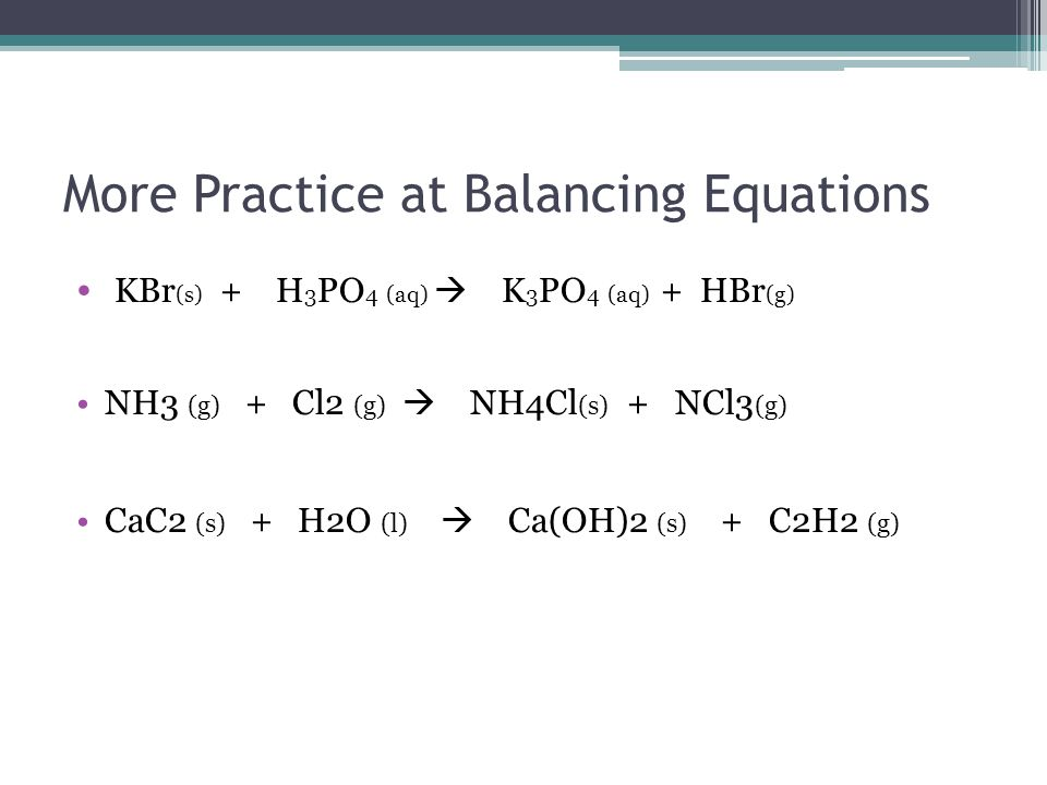 More Practice at Balancing Equations KBr (s) + H 3 PO 4 (aq)  K 3 PO 4 (aq) + HBr (g) NH3 (g) + Cl2 (g)  NH4Cl (s) + NCl3 (g) CaC2 (s) + H2O (l)  Ca(OH)2 (s) + C2H2 (g)