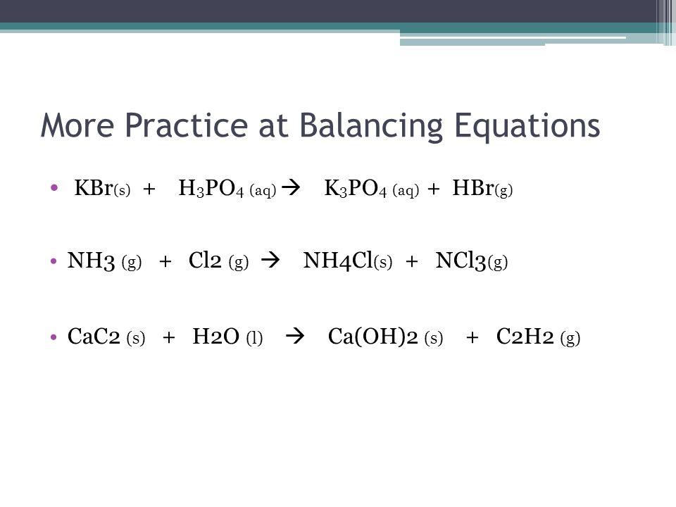 Answers 3KBr (s) + H 3 PO 4 (aq)  K 3 PO 4 (aq) + 3HBr (g) 4NH3 (g) + 3 Cl2 (g)  3 NH4Cl (s) + NCl3 (g) CaC2 (s) + 2 H2O (l)  Ca(OH)2 (s) + C2H2 (g)