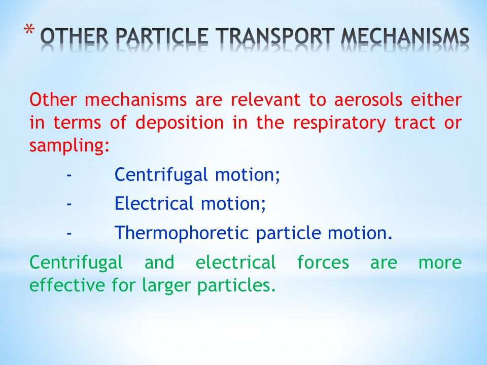 Other mechanisms are relevant to aerosols either in terms of deposition in the respiratory tract or sampling: - Centrifugal motion; -Electrical motion; -Thermophoretic particle motion.