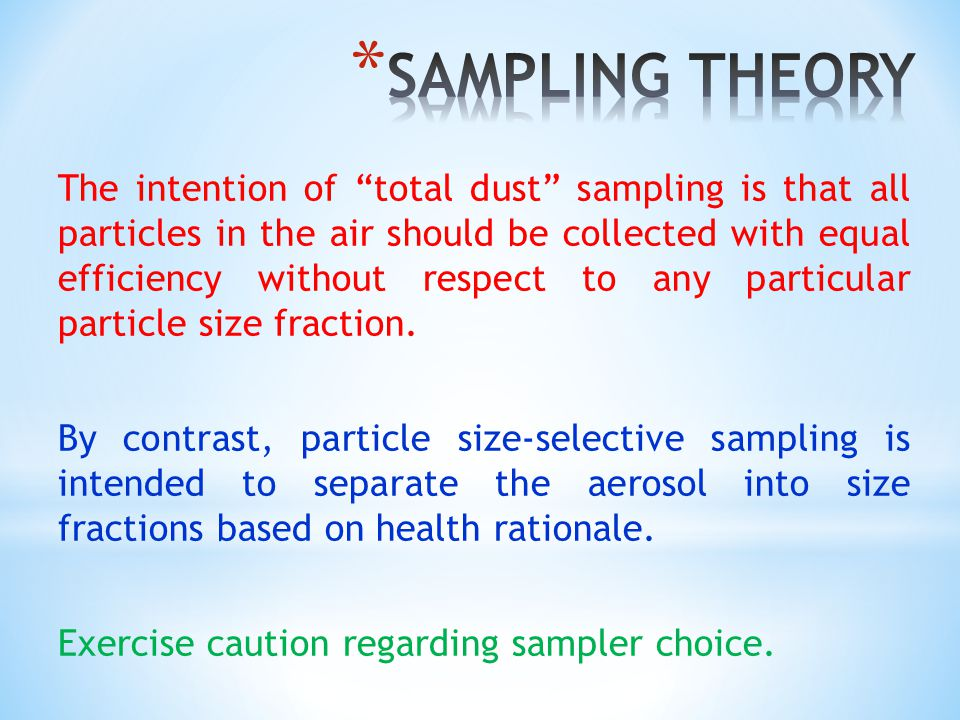 The intention of total dust sampling is that all particles in the air should be collected with equal efficiency without respect to any particular particle size fraction.