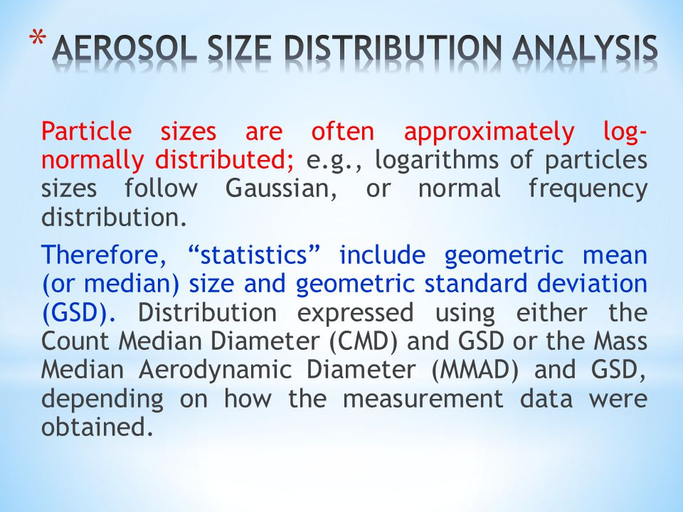 Particle sizes are often approximately log- normally distributed; e.g., logarithms of particles sizes follow Gaussian, or normal frequency distribution.