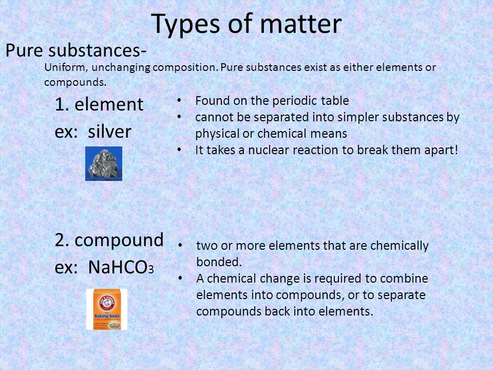 Types of matter Pure substances- 1.element ex: silver 2.