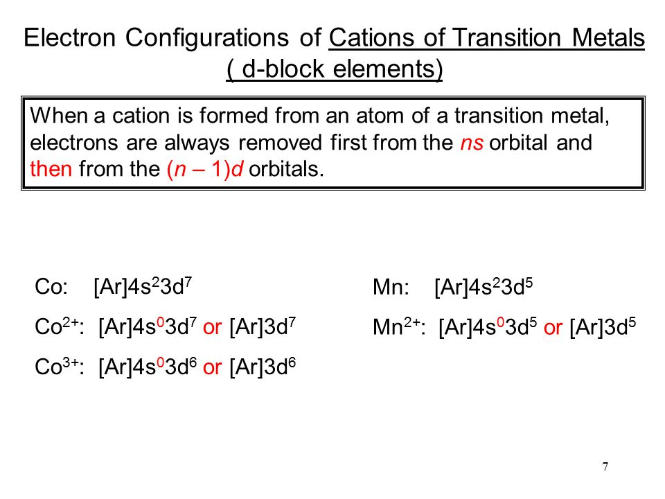 7 Electron Configurations of Cations of Transition Metals ( d-block elements) When a cation is formed from an atom of a transition metal, electrons are always removed first from the ns orbital and then from the (n – 1)d orbitals.