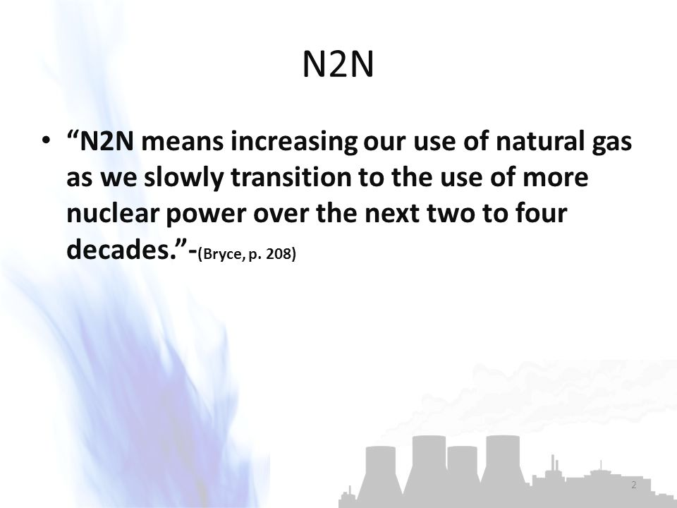 N2N N2N means increasing our use of natural gas as we slowly transition to the use of more nuclear power over the next two to four decades. - (Bryce, p.