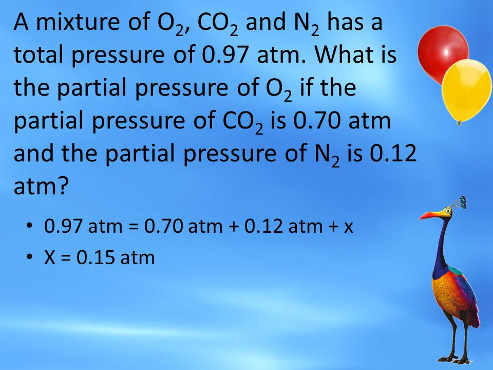 A mixture of O 2, CO 2 and N 2 has a total pressure of 0.97 atm. What is the partial pressure of O 2 if the partial pressure of CO 2 is 0.70 atm and t