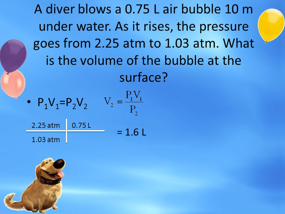 A diver blows a 0.75 L air bubble 10 m under water. As it rises, the pressure goes from 2.25 atm to 1.03 atm. What is the volume of the bubble at the
