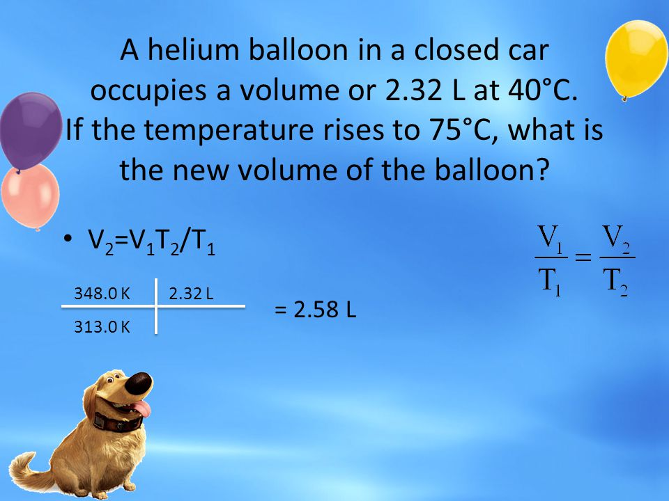 A helium balloon in a closed car occupies a volume or 2.32 L at 40°C. If the temperature rises to 75°C, what is the new volume of the balloon? V 2 =V