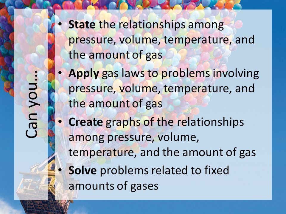 Can you… State the relationships among pressure, volume, temperature, and the amount of gas Apply gas laws to problems involving pressure, volume, tem