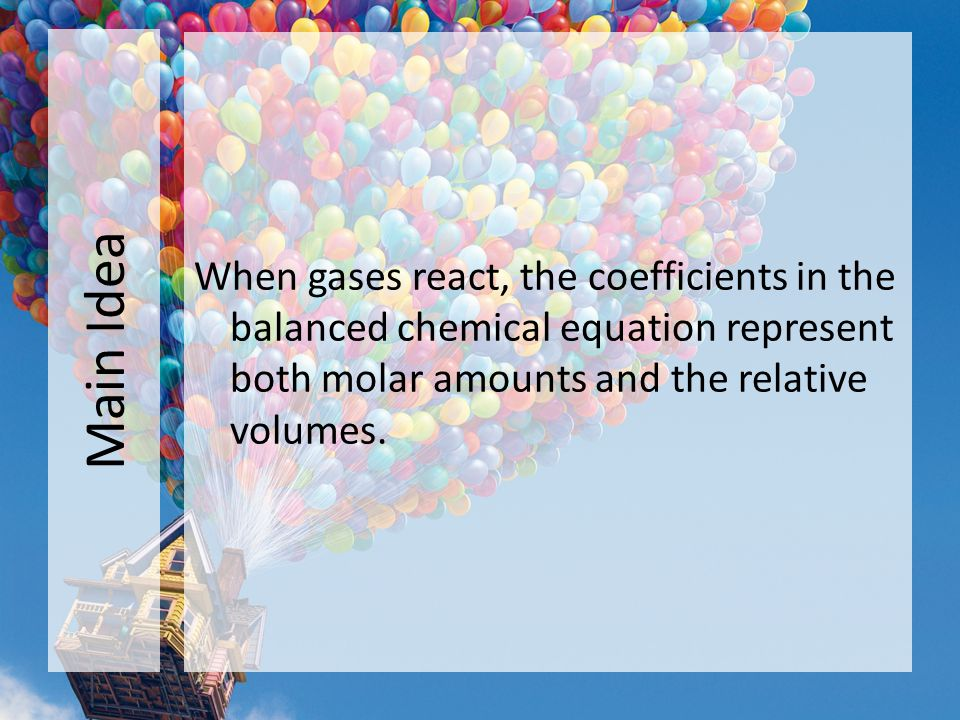 Main Idea When gases react, the coefficients in the balanced chemical equation represent both molar amounts and the relative volumes.