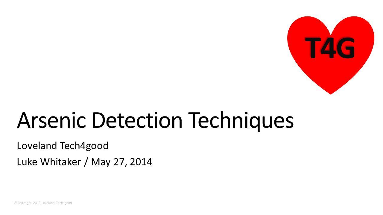 © Copyright 2014 Loveland Tech4good T4G Arsenic Detection Techniques Loveland Tech4good Luke Whitaker / May 27, 2014