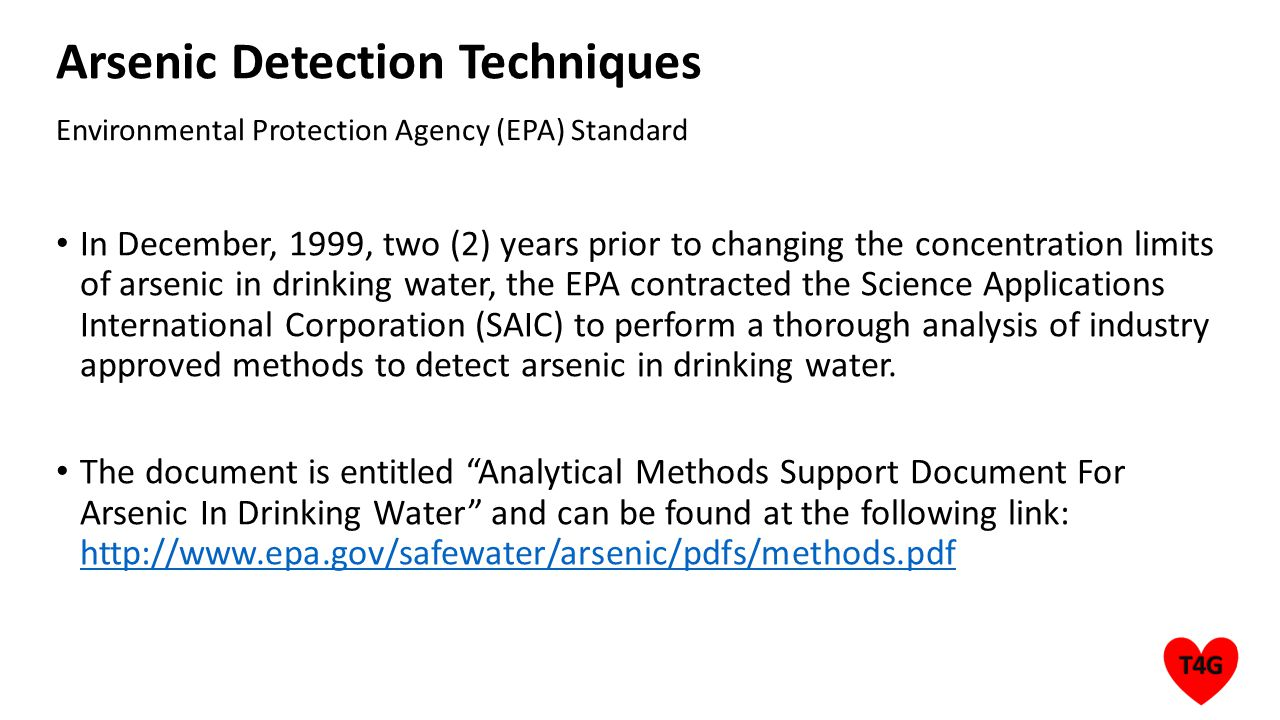 Arsenic Detection Techniques In December, 1999, two (2) years prior to changing the concentration limits of arsenic in drinking water, the EPA contracted the Science Applications International Corporation (SAIC) to perform a thorough analysis of industry approved methods to detect arsenic in drinking water.