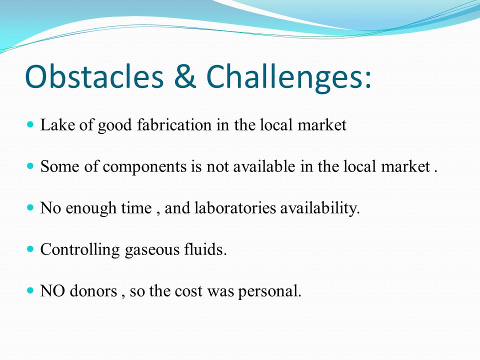 Obstacles & Challenges: Lake of good fabrication in the local market Some of components is not available in the local market.