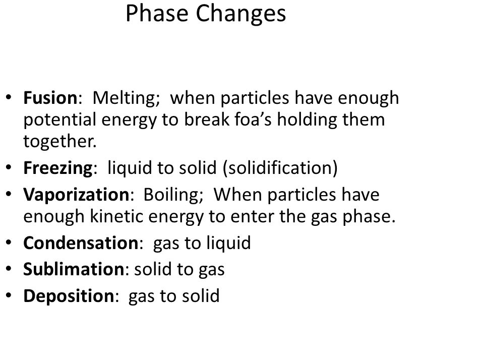 Phase Changes Fusion: Melting; when particles have enough potential energy to break foa's holding them together.