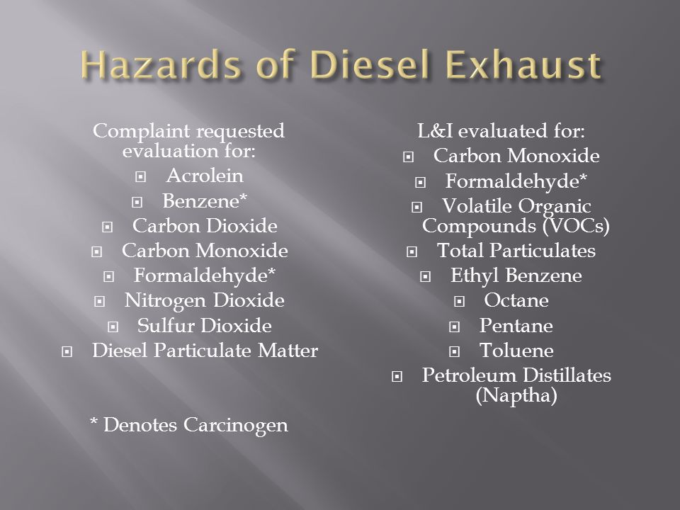 Complaint requested evaluation for:  Acrolein  Benzene*  Carbon Dioxide  Carbon Monoxide  Formaldehyde*  Nitrogen Dioxide  Sulfur Dioxide  Diesel Particulate Matter * Denotes Carcinogen L&I evaluated for:  Carbon Monoxide  Formaldehyde*  Volatile Organic Compounds (VOCs)  Total Particulates  Ethyl Benzene  Octane  Pentane  Toluene  Petroleum Distillates (Naptha)