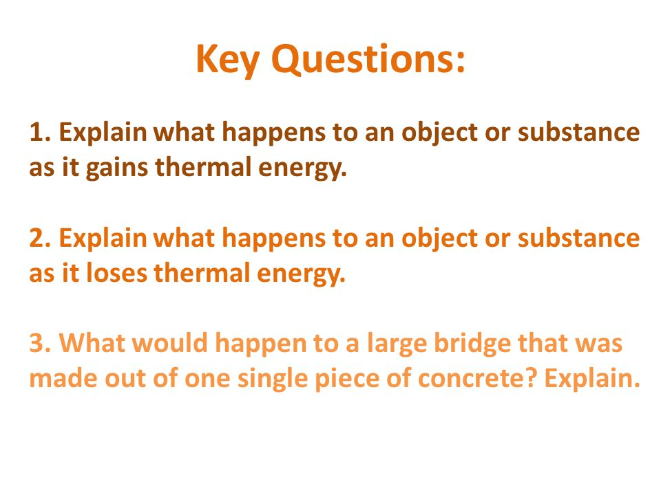 Key Questions: 1. Explain what happens to an object or substance as it gains thermal energy.