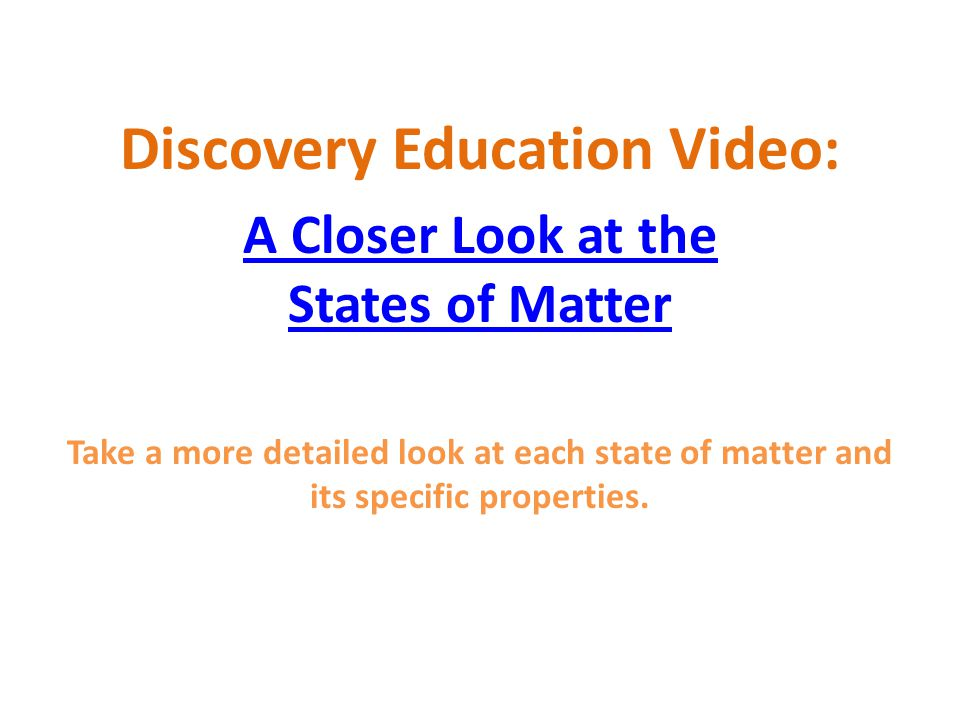 Discovery Education Video: A Closer Look at the States of Matter Take a more detailed look at each state of matter and its specific properties.