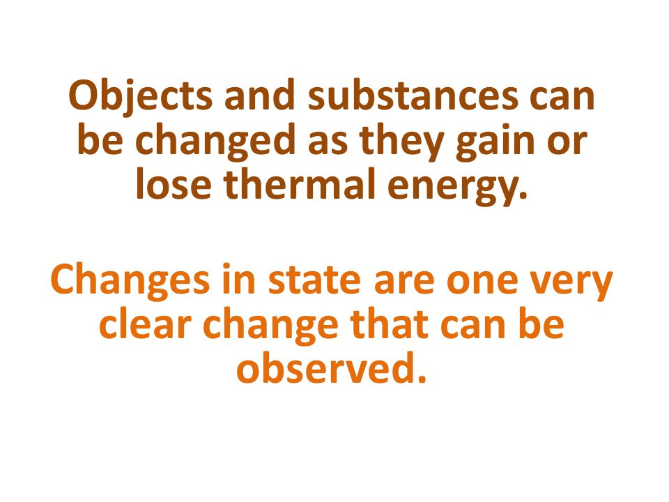 Objects and substances can be changed as they gain or lose thermal energy.