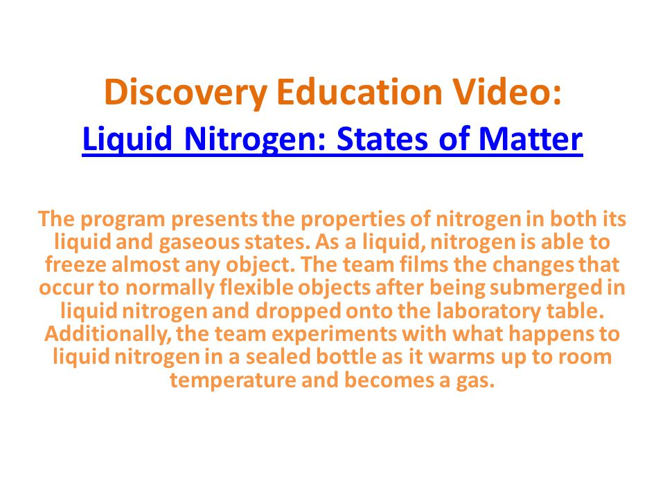 Discovery Education Video: Liquid Nitrogen: States of Matter The program presents the properties of nitrogen in both its liquid and gaseous states.
