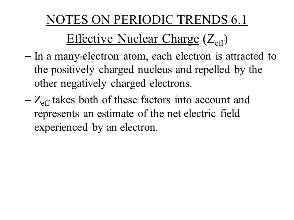 NOTES ON PERIODIC TRENDS 6.1 Effective Nuclear Charge (Z eff ) – In a many-electron atom, each electron is attracted to the positively charged nucleus and repelled by the other negatively charged electrons.