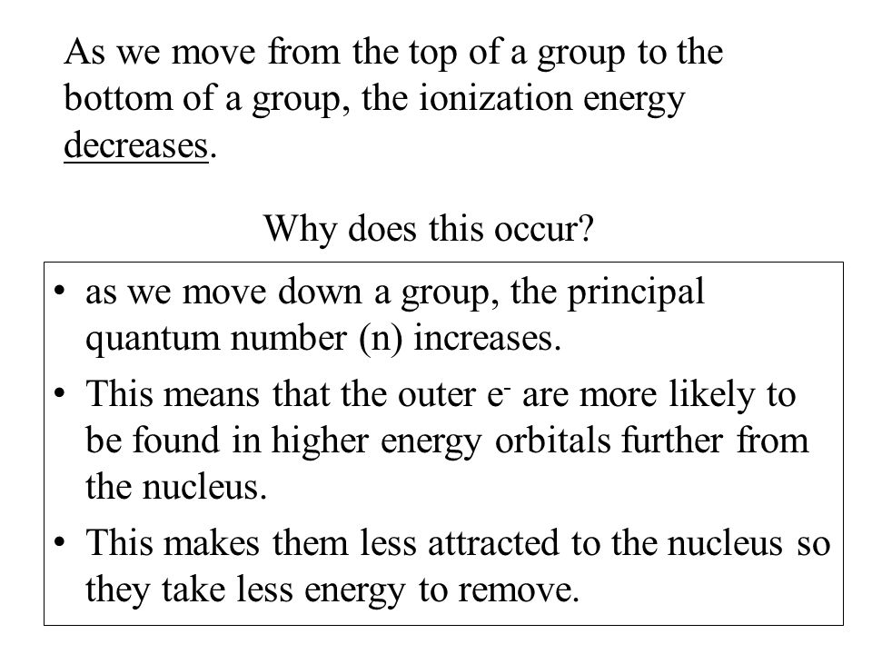 As we move from the top of a group to the bottom of a group, the ionization energy decreases.