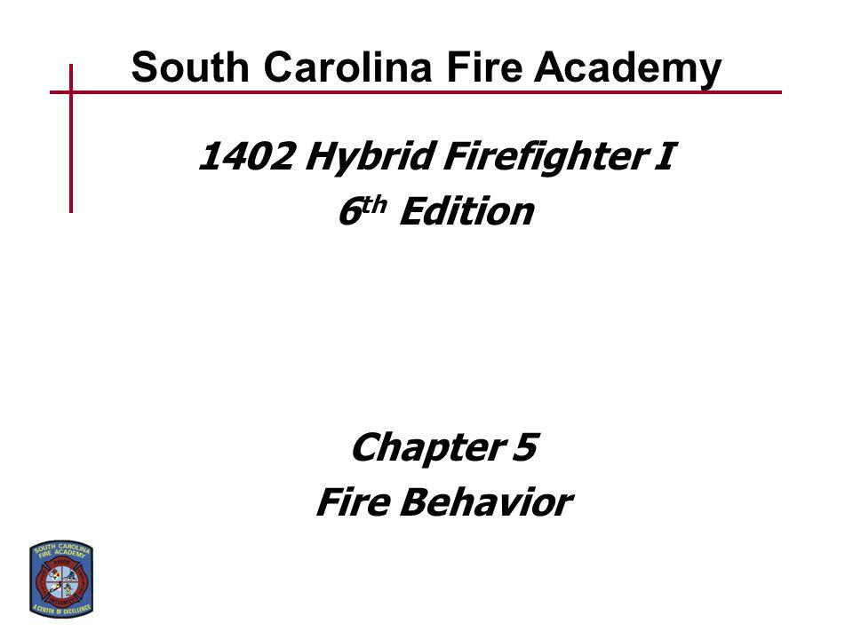 South Carolina Fire Academy 1402 Hybrid Firefighter I 6 th Edition Chapter 5 Fire Behavior
