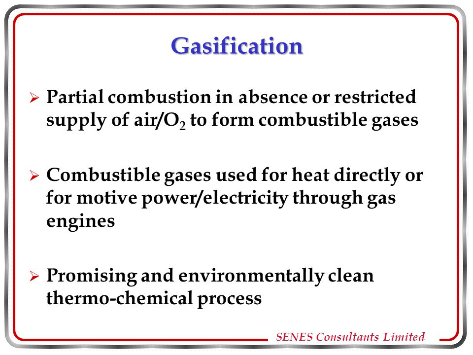 Gasification  Partial combustion in absence or restricted supply of air/O 2 to form combustible gases  Combustible gases used for heat directly or for motive power/electricity through gas engines  Promising and environmentally clean thermo-chemical process