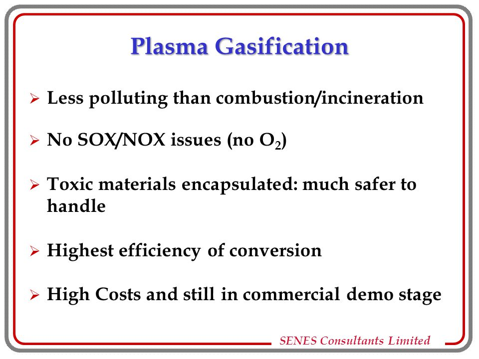 SENES Consultants Limited Plasma Gasification  Less polluting than combustion/incineration  No SOX/NOX issues (no O 2 )  Toxic materials encapsulated: much safer to handle  Highest efficiency of conversion  High Costs and still in commercial demo stage