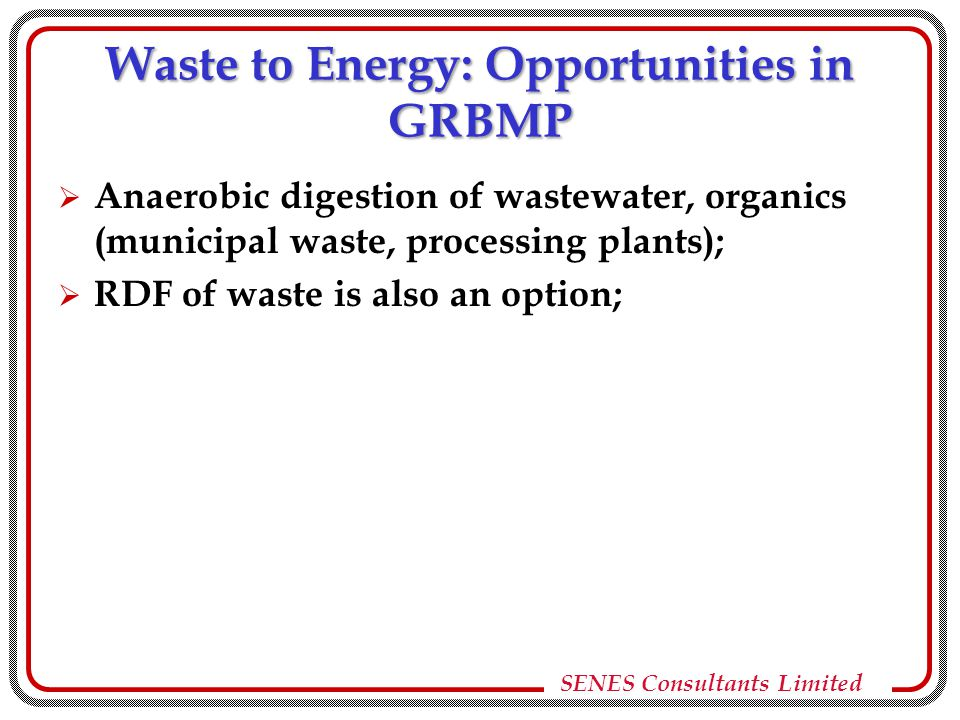 SENES Consultants Limited Waste to Energy: Opportunities in GRBMP  Anaerobic digestion of wastewater, organics (municipal waste, processing plants);  RDF of waste is also an option;