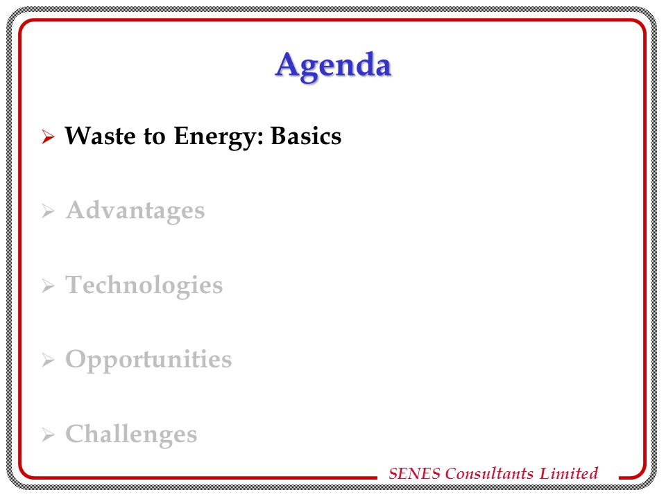 SENES Consultants Limited Waste to Energy: Basics  WTE is one type of waste management technique  Most suitable for organic waste – solid and liquid containing high organics capable of decomposition  Solid waste can be:  MSW / garbage  Industrial waste  Processing waste  Waste is converted to energy: electricity, steam, gaseous fuels