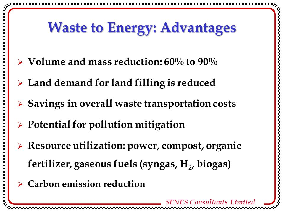 SENES Consultants Limited Waste to Energy: Advantages  Volume and mass reduction: 60% to 90%  Land demand for land filling is reduced  Savings in overall waste transportation costs  Potential for pollution mitigation  Resource utilization: power, compost, organic fertilizer, gaseous fuels (syngas, H 2, biogas)  Carbon emission reduction