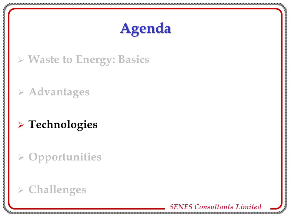 SENES Consultants Limited Anaerobic Digestion  Biogas from biodegradable fraction of waste for fuel/power and organic manure  Environmentally benign for segregated uniform solid or liquid wastes  Many successful Indian applications (mostly small scale)  Capital cost – financially competitive