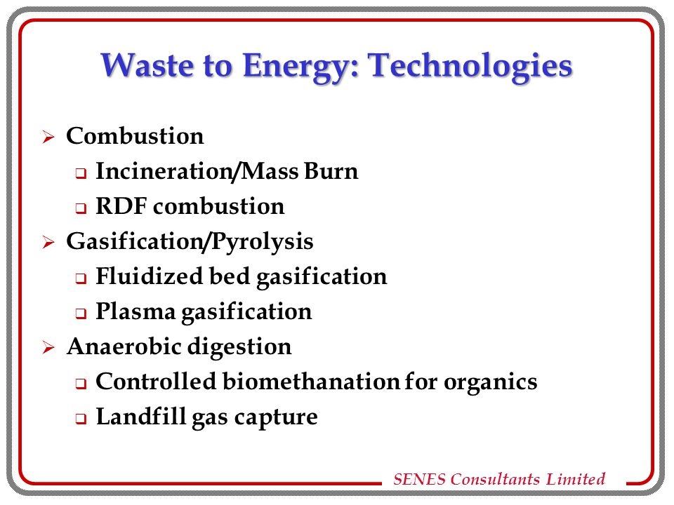 SENES Consultants Limited Waste to Energy: Technologies  Combustion  Incineration/Mass Burn  RDF combustion  Gasification/Pyrolysis  Fluidized bed gasification  Plasma gasification  Anaerobic digestion  Controlled biomethanation for organics  Landfill gas capture