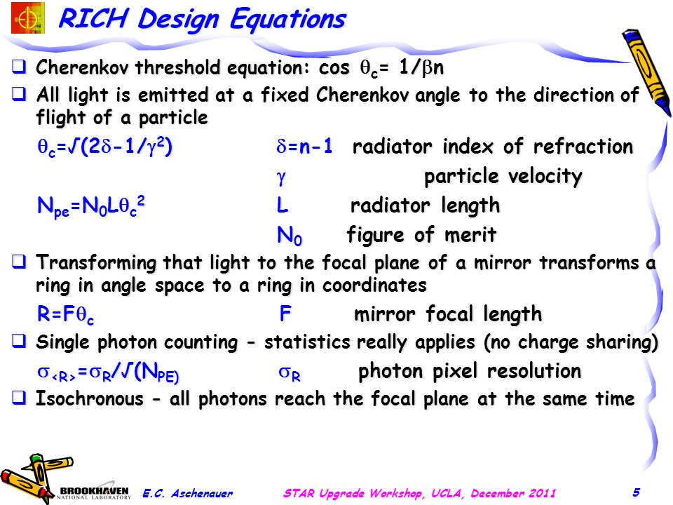 RICH Design Equations  Cherenkov threshold equation : cos  c = 1/  n  All light is emitted at a fixed Cherenkov angle to the direction of flight of a particle  c =√(2  -1/  2 )  =n-1 radiator index of refraction  c =√(2  -1/  2 )  =n-1 radiator index of refraction  particle velocity  particle velocity N pe =N 0 L  c 2 L radiator length N pe =N 0 L  c 2 L radiator length N 0 figure of merit N 0 figure of merit  Transforming that light to the focal plane of a mirror transforms a ring in angle space to a ring in coordinates R=F  c F mirror focal length R=F  c F mirror focal length  Single photon counting - statistics really applies (no charge sharing)  =  R /√(N PE)  R photon pixel resolution  =  R /√(N PE)  R photon pixel resolution  Isochronous - all photons reach the focal plane at the same time E.C.