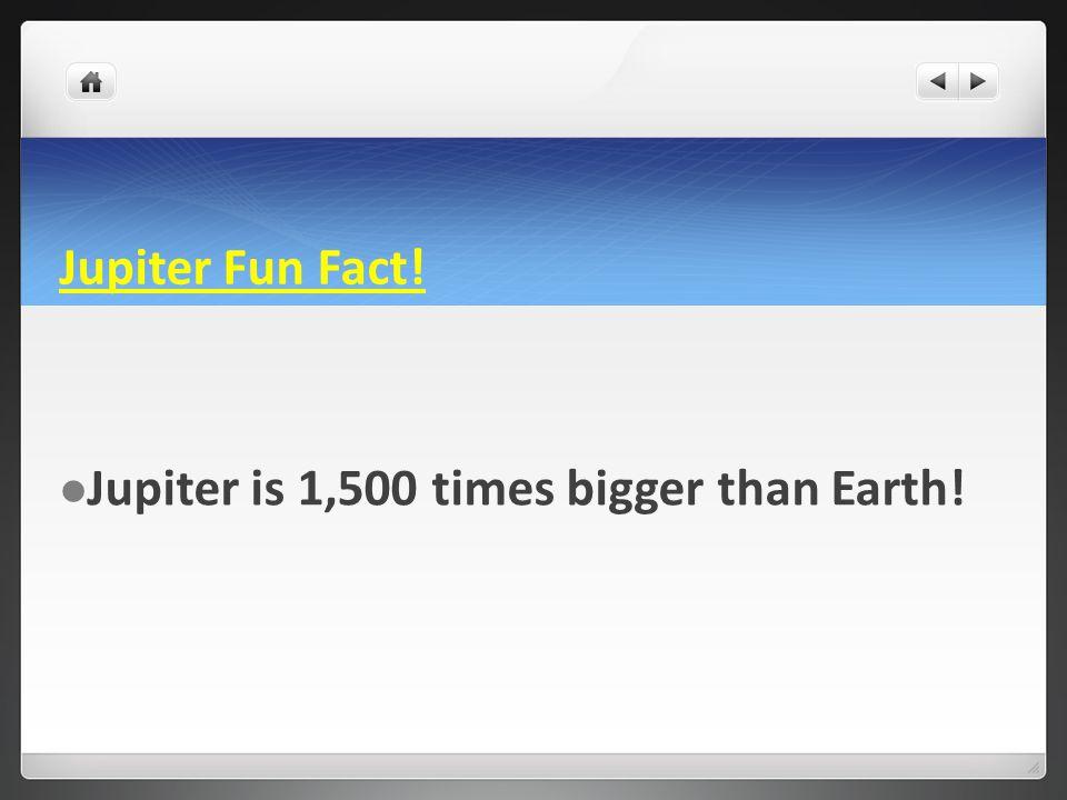 Jupiter Fun Fact! Jupiter is 1,500 times bigger than Earth!