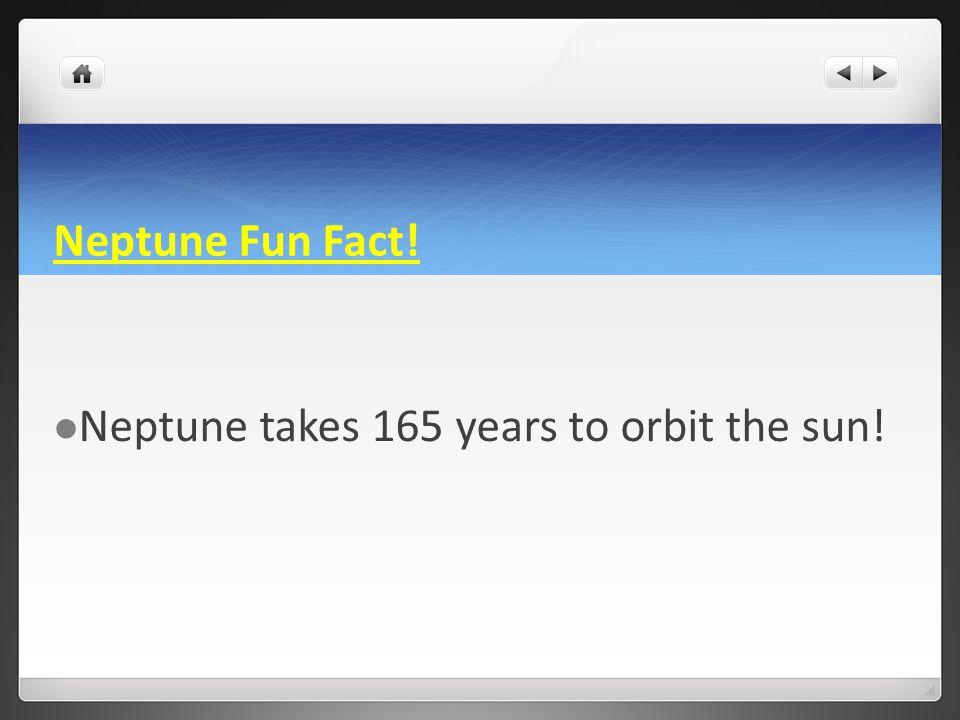 Neptune Fun Fact! Neptune takes 165 years to orbit the sun!
