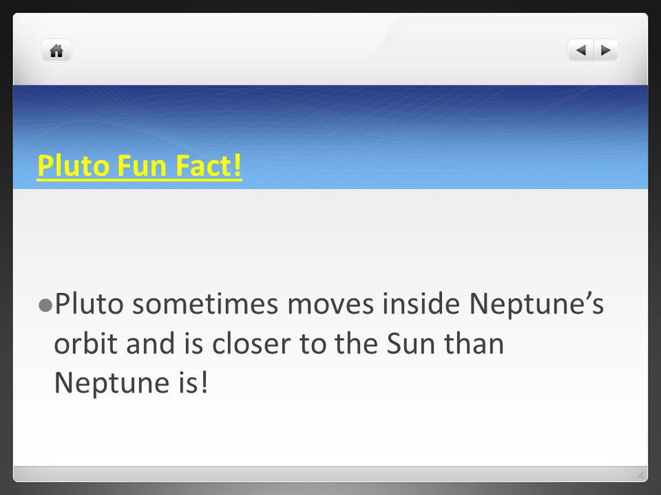 Pluto Fun Fact! Pluto sometimes moves inside Neptune's orbit and is closer to the Sun than Neptune is!