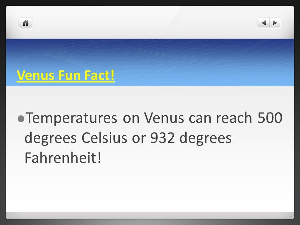 Venus Fun Fact! Temperatures on Venus can reach 500 degrees Celsius or 932 degrees Fahrenheit!
