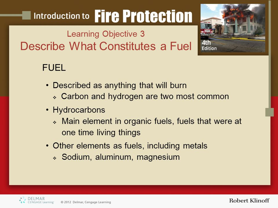 FIRES INVOLVING CARBON, HYDROGEN, AND OXYGEN Two byproducts of complete combustion  Water vapor  Carbon dioxide Byproducts of incomplete combustion  Smoke  Carbon monoxide (CO)  Carbon dioxide (CO ² )  Other fire gases Learning Objective 3 Describe What Constitutes a Fuel